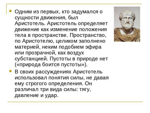 Одним из первых, кто задумался о сущности движения, был Аристотель. Аристотель определяет движение как изменение положения тела в пространстве. Пространство, по Аристотелю, целиком заполнено материей, неким подобием эфира или прозрачной, как воздух …