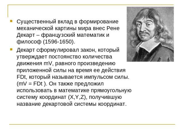 Существенный вклад в формирование механической картины мира внес Рене Декарт – французский математик и философ (1596-1650). Декарт сформулировал закон, который утверждает постоянство количества движения mV, равного произведению приложенной силы на в…