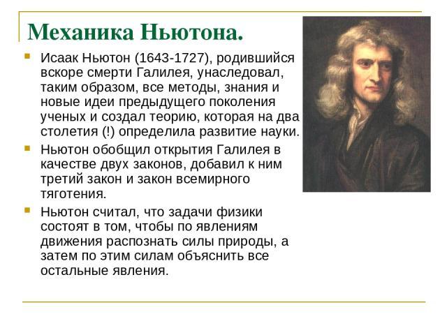 Механика Ньютона. Исаак Ньютон (1643-1727), родившийся вскоре смерти Галилея, унаследовал, таким образом, все методы, знания и новые идеи предыдущего поколения ученых и создал теорию, которая на два столетия (!) определила развитие науки. Ньютон обо…