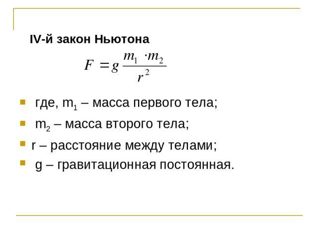 IV-й закон Ньютона где, m1 – масса первого тела; m2 – масса второго тела; r – расстояние между телами; g – гравитационная постоянная.