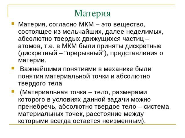 """Материя Материя, согласно МКМ – это вещество, состоящее из мельчайших, далее неделимых, абсолютно твердых движущихся частиц – атомов, т.е. в МКМ были приняты дискретные (дискретный – """"прерывный""""), представления о материи. Важнейшими понятиями в меха…"""