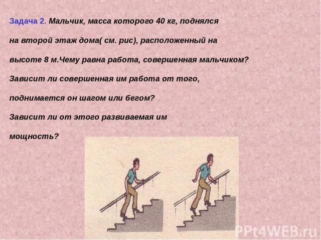 Задача 2. Мальчик, масса которого 40 кг, поднялся на второй этаж дома( см. рис), расположенный на высоте 8 м.Чему равна работа, совершенная мальчиком? Зависит ли совершенная им работа от того, поднимается он шагом или бегом? Зависит ли от этого разв…