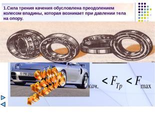 1.Сила трения качения обусловлена преодолением колесом впадины, которая возникае