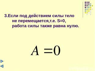 3.Если под действием силы тело не перемещается,т.е. S=0, работа силы также равна