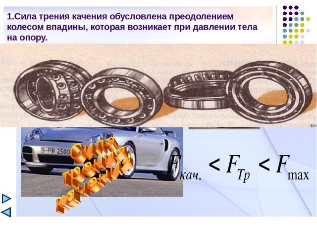 1.Сила трения качения обусловлена преодолением колесом впадины, которая возникает при давлении тела на опору.