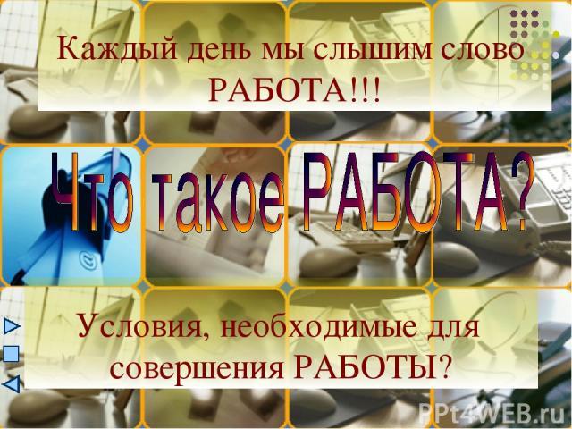 Каждый день мы слышим слово РАБОТА!!! Условия, необходимые для совершения РАБОТЫ?