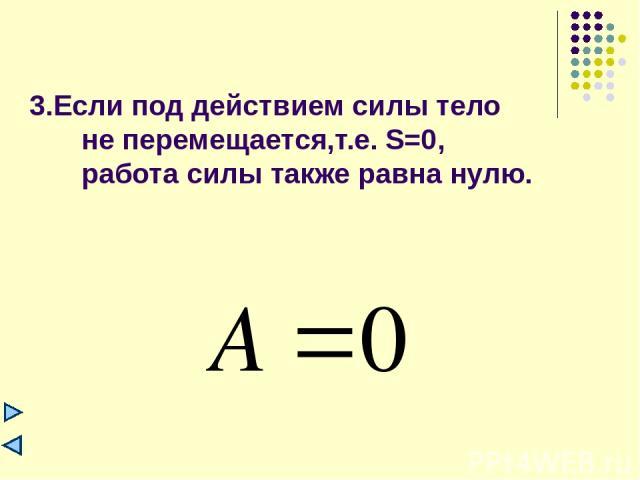 3.Если под действием силы тело не перемещается,т.е. S=0, работа силы также равна нулю.