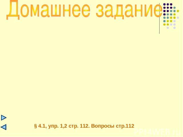 § 4.1, упр. 1,2 стр. 112. Вопросы стр.112