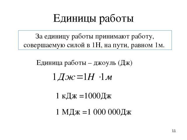 * Единицы работы За единицу работы принимают работу, совершаемую силой в 1Н, на пути, равном 1м. Единица работы – джоуль (Дж) 1 кДж =1000Дж 1 МДж =1 000 000Дж