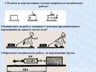 1. В каком из перечисленных случаев совершается механическая работа? 2.Одинакову