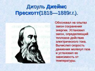 Джоуль Джеймс Прескотт(1818—1889г.г.). . Обосновал на опытах закон сохранения эн