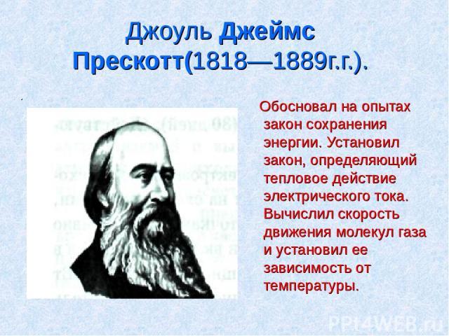 Джоуль Джеймс Прескотт(1818—1889г.г.). . Обосновал на опытах закон сохранения энергии. Установил закон, определяющий тепловое действие электрического тока. Вычислил скорость движения молекул газа и установил ее зависимость от температуры.