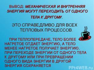 ВЫВОД: МЕХАНИЧЕСКАЯ И ВНУТРЕННЯЯ ЭНЕРГИЯ МОГУТ ПЕРЕХОДИТЬ ОТ ОДНОГО ТЕЛА К ДРУГО