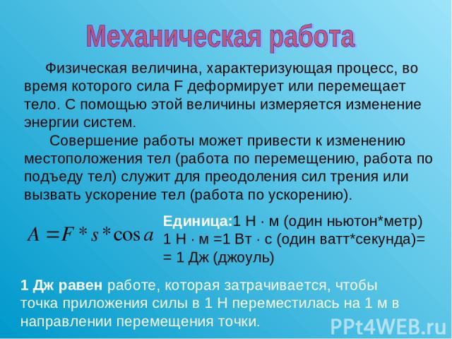 Физическая величина, характеризующая процесс, во время которого сила F деформирует или перемещает тело. С помощью этой величины измеряется изменение энергии систем. Совершение работы может привести к изменению местоположения тел (работа по перемещен…