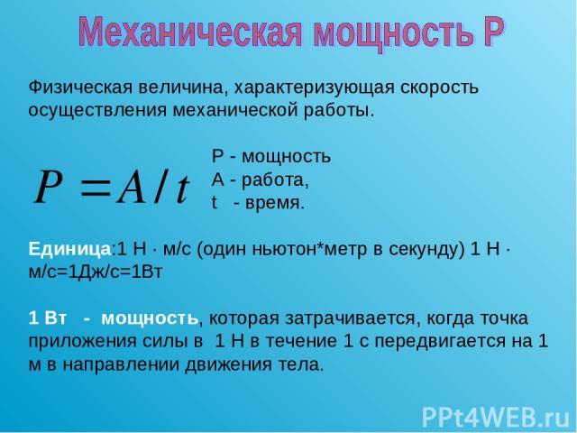 Физическая величина, характеризующая скорость осуществления механической работы. Р - мощность А - работа, t - время. Единица:1 H · м/c (один ньютон*метр в секунду) 1 H · м/c=1Дж/c=1Вт 1 Вт - мощность, которая затрачивается, когда точка приложения си…