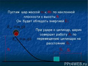 h S1 Пустим шар массой m2< m1 по наклонной плоскости с высоты h При ударе о цили