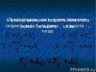Предположим, что в начале движения скорость тела была равна υ0, а высота h0, тог