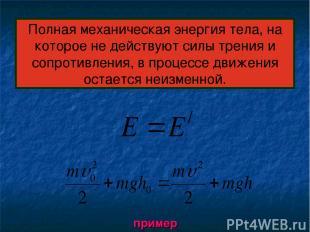 Полная механическая энергия тела, на которое не действуют силы трения и сопротив