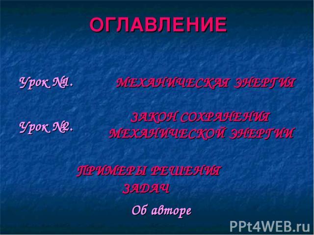 ОГЛАВЛЕНИЕ МЕХАНИЧЕСКАЯ ЭНЕРГИЯ ЗАКОН СОХРАНЕНИЯ МЕХАНИЧЕСКОЙ ЭНЕРГИИ ПРИМЕРЫ РЕШЕНИЯ ЗАДАЧ Урок №1. Урок №2. Об авторе
