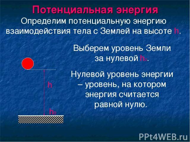 Потенциальная энергия Выберем уровень Земли за нулевой h0. Определим потенциальную энергию взаимодействия тела с Землей на высоте h. h h0 Нулевой уровень энергии – уровень, на котором энергия считается равной нулю.