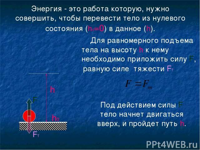 Энергия - это работа которую, нужно совершить, чтобы перевести тело из нулевого состояния (h0=0) в данное (h). h h0 Для равномерного подъема тела на высоту h к нему необходимо приложить силу F, равную силе тяжести FТ FТ F Под действием силы F тело н…