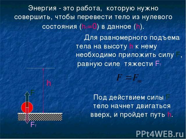 Энергия - это работа, которую нужно совершить, чтобы перевести тело из нулевого состояния (h0=0) в данное (h). h Для равномерного подъема тела на высоту h к нему необходимо приложить силу F, равную силе тяжести FТ Под действием силы F тело начнет дв…