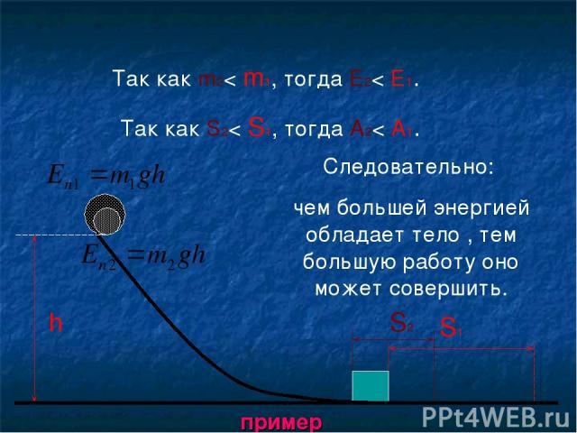 h S1 Так как m2< m1, тогда E2< E1. S2 Так как S2< S1, тогда A2< A1. Следовательно: чем большей энергией обладает тело , тем большую работу оно может совершить. пример
