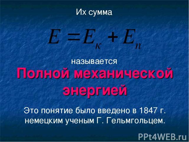 Полной механической энергией Их сумма Это понятие было введено в 1847 г. немецким ученым Г. Гельмгольцем. называется