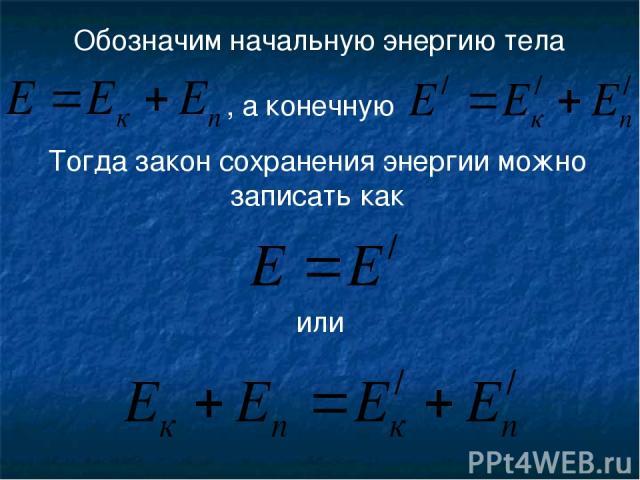 Обозначим начальную энергию тела , а конечную Тогда закон сохранения энергии можно записать как или