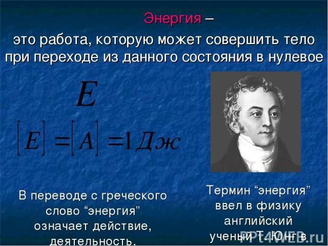"""Энергия – это работа, которую может совершить тело при переходе из данного состояния в нулевое Термин """"энергия"""" ввел в физику английский ученый Т. Юнг в 1807 г. В переводе с греческого слово """"энергия"""" означает действие, деятельность."""