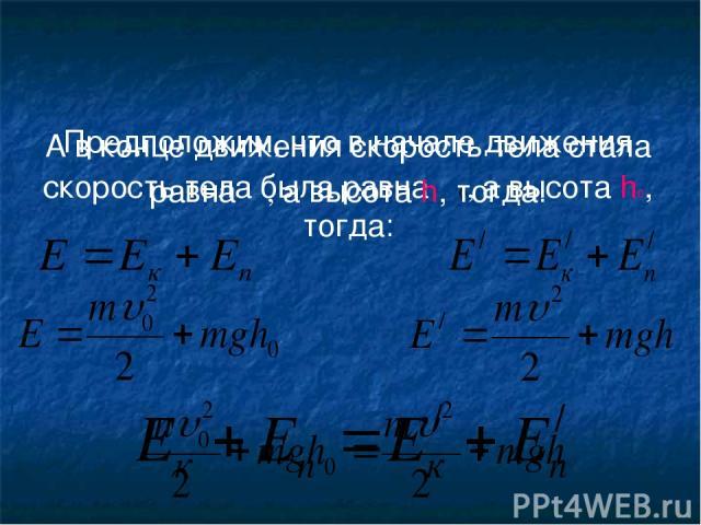 Предположим, что в начале движения скорость тела была равна υ0, а высота h0, тогда: А в конце движения скорость тела стала равна υ, а высота h, тогда: