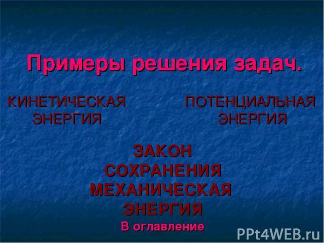 Примеры решения задач. КИНЕТИЧЕСКАЯ ЭНЕРГИЯ ПОТЕНЦИАЛЬНАЯ ЭНЕРГИЯ ЗАКОН СОХРАНЕНИЯ МЕХАНИЧЕСКАЯ ЭНЕРГИЯ В оглавление