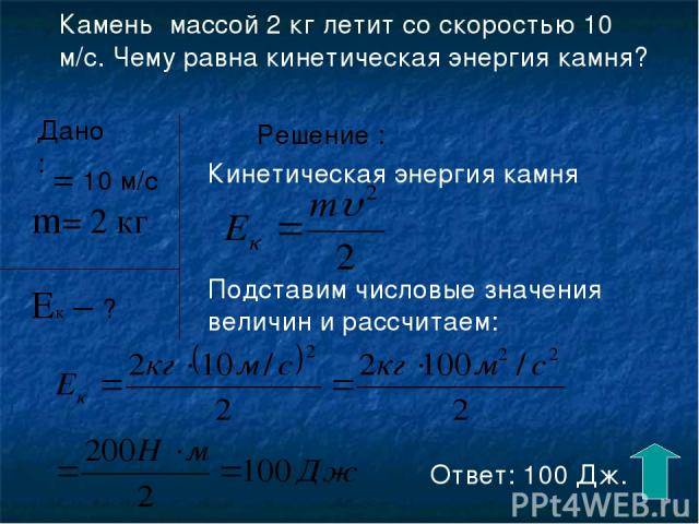 Камень массой 2 кг летит со скоростью 10 м/с. Чему равна кинетическая энергия камня? Дано: υ= 10 м/с Ек – ? m= 2 кг Решение : Кинетическая энергия камня Подставим числовые значения величин и рассчитаем: Ответ: 100 Дж.