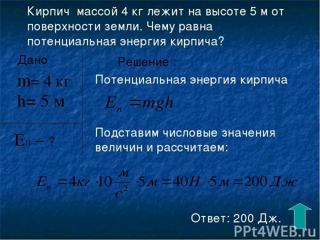 Кирпич массой 4 кг лежит на высоте 5 м от поверхности земли. Чему равна потенциальная энергия кирпича? Дано: h= 5 м ЕП – ? m= 4 кг Решение : Потенциальная энергия кирпича Подставим числовые значения величин и рассчитаем: Ответ: 200 Дж.