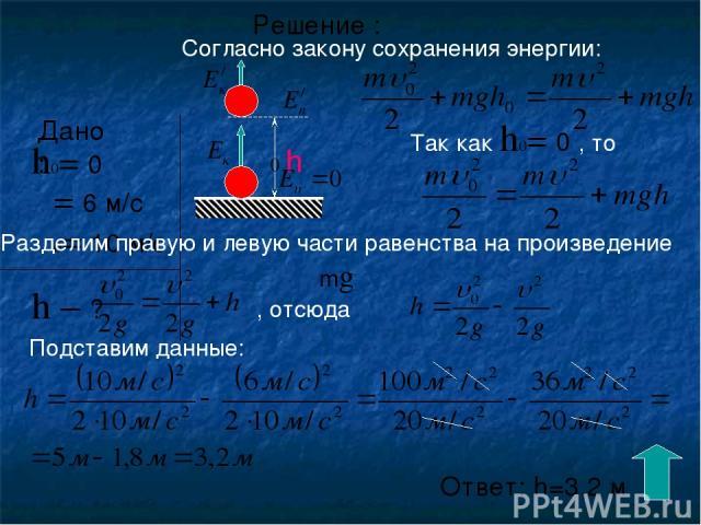 Решение : Согласно закону сохранения энергии: Разделим правую и левую части равенства на произведение mg Так как h0= 0 , то , отсюда Подставим данные: Ответ: h=3,2 м