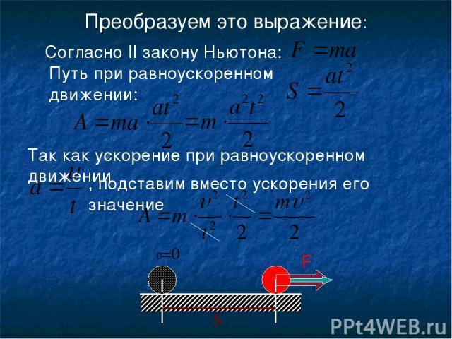 Преобразуем это выражение: υ υ0=0 S Согласно II закону Ньютона: Путь при равноускоренном движении: F , подставим вместо ускорения его значение Так как ускорение при равноускоренном движении