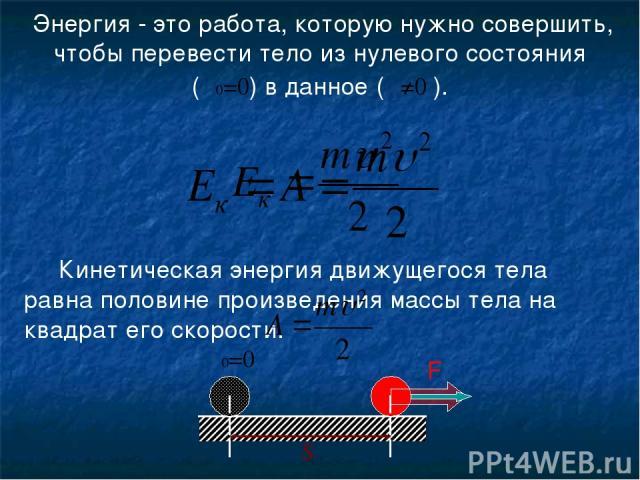 υ υ0=0 S F Кинетическая энергия движущегося тела равна половине произведения массы тела на квадрат его скорости. Энергия - это работа, которую нужно совершить, чтобы перевести тело из нулевого состояния (υ0=0) в данное (υ≠0 ).