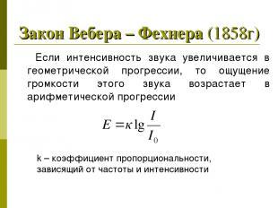 Закон Вебера – Фехнера (1858г) Если интенсивность звука увеличивается в геометри