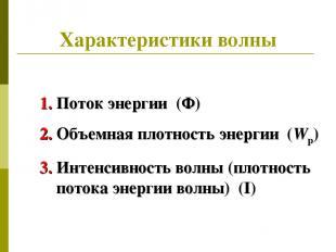 Характеристики волны Поток энергии (Ф) Объемная плотность энергии (Wp) Интенсивн
