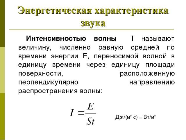 Энергетическая характеристика звука Интенсивностью волны I называют величину, численно равную средней по времени энергии Е, переносимой волной в единицу времени через единицу площади поверхности, расположенную перпендикулярно направлению распростран…