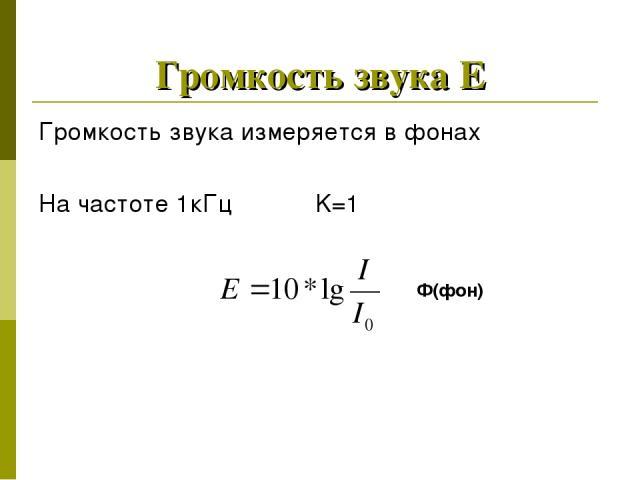 Громкость звука Е Громкость звука измеряется в фонах На частоте 1кГц K=1 Ф(фон)