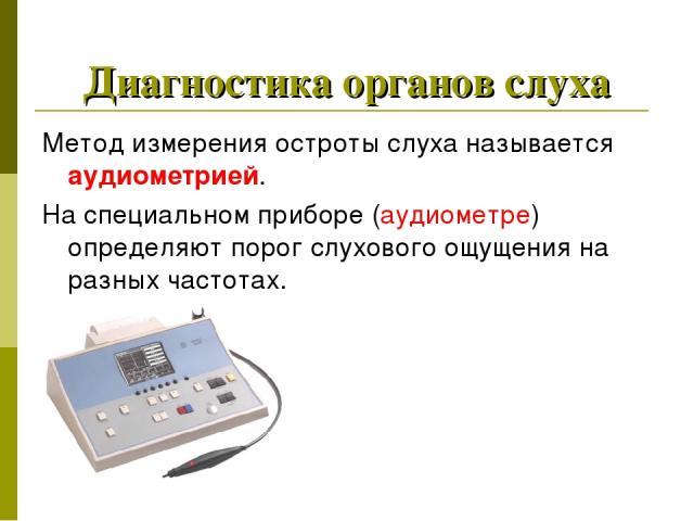 Диагностика органов слуха Метод измерения остроты слуха называется аудиометрией. На специальном приборе (аудиометре) определяют порог слухового ощущения на разных частотах.