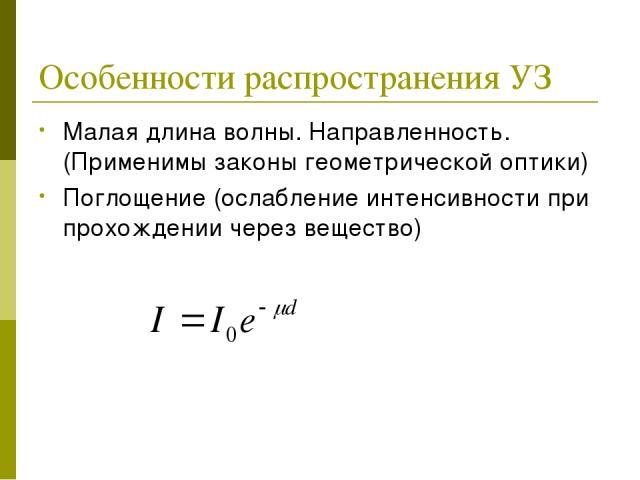 Особенности распространения УЗ Малая длина волны. Направленность. (Применимы законы геометрической оптики) Поглощение (ослабление интенсивности при прохождении через вещество)
