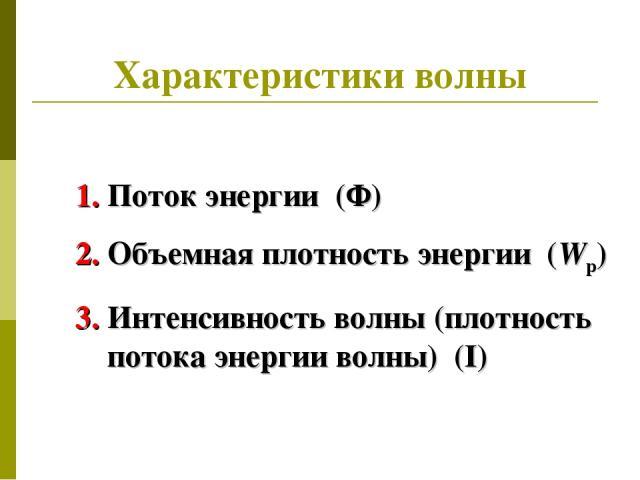 Характеристики волны Поток энергии (Ф) Объемная плотность энергии (Wp) Интенсивность волны (плотность потока энергии волны) (I)