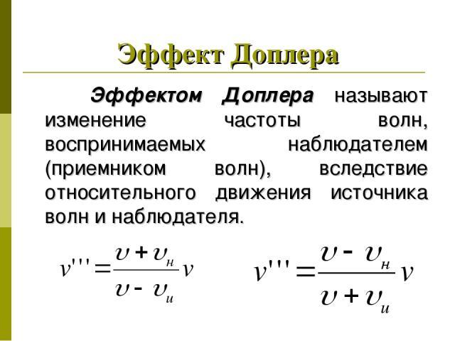 Эффект Доплера Эффектом Доплера называют изменение частоты волн, воспринимаемых наблюдателем (приемником волн), вследствие относительного движения источника волн и наблюдателя.
