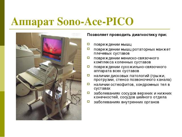 Аппарат Sono-Асе-PICO Позволяет проводить диагностику при: повреждении мышц повреждении мышц ротаторных манжет плечевых суставов повреждении мениско-связочного комплекса коленных суставов повреждении сухожильно-связочного аппарата всех суставов нали…