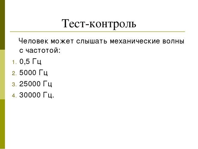 Тест-контроль Человек может слышать механические волны с частотой: 0,5 Гц 5000 Гц 25000 Гц 30000 Гц.