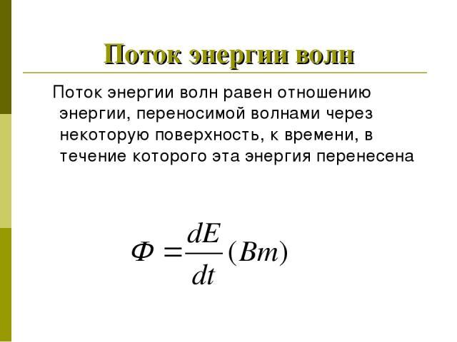 Поток энергии волн Поток энергии волн равен отношению энергии, переносимой волнами через некоторую поверхность, к времени, в течение которого эта энергия перенесена