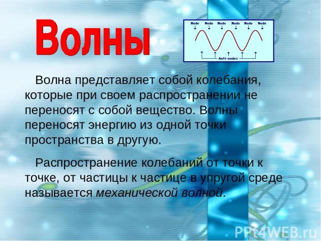 Волна представляет собой колебания, которые при своем распространении не переносят с собой вещество. Волны переносят энергию из одной точки пространства в другую. Распространение колебаний от точки к точке, от частицы к частице в упругой среде назыв…