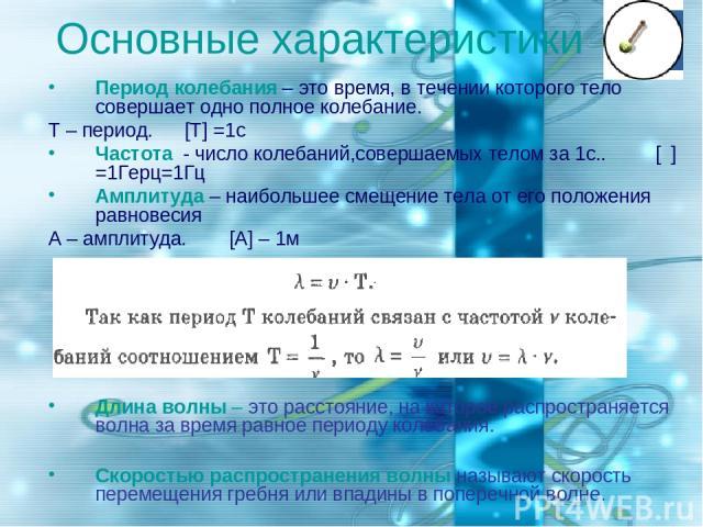 Основные характеристики Период колебания – это время, в течении которого тело совершает одно полное колебание. Т – период. [T] =1с Частота - число колебаний,совершаемых телом за 1с.. [ν] =1Герц=1Гц Амплитуда – наибольшее смещение тела от его положен…